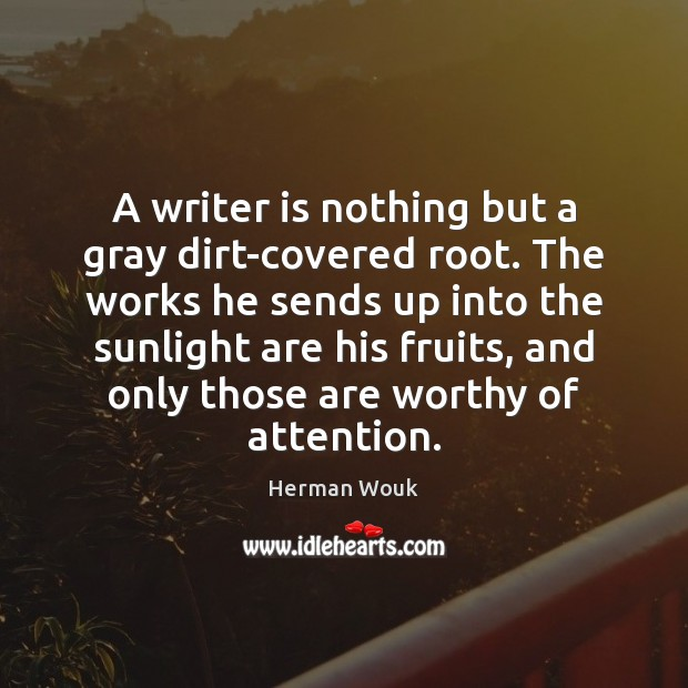 A writer is nothing but a gray dirt-covered root. The works he Image