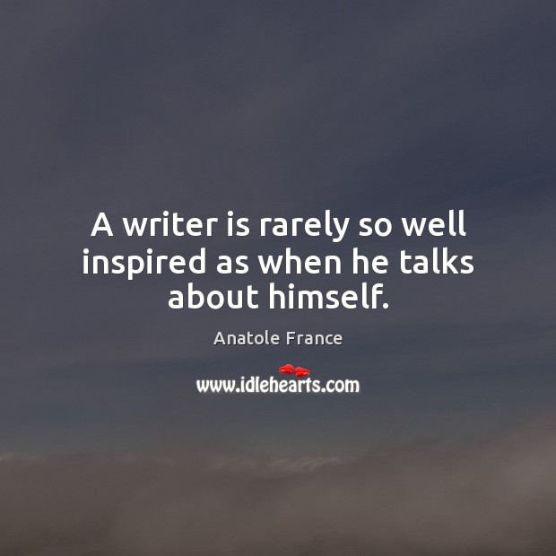 A writer is rarely so well inspired as when he talks about himself. Anatole France Picture Quote