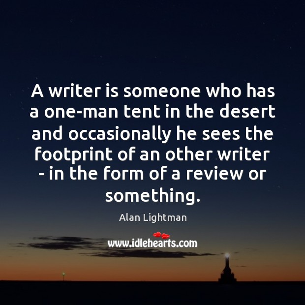 A writer is someone who has a one-man tent in the desert Alan Lightman Picture Quote
