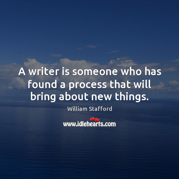 A writer is someone who has found a process that will bring about new things. Image