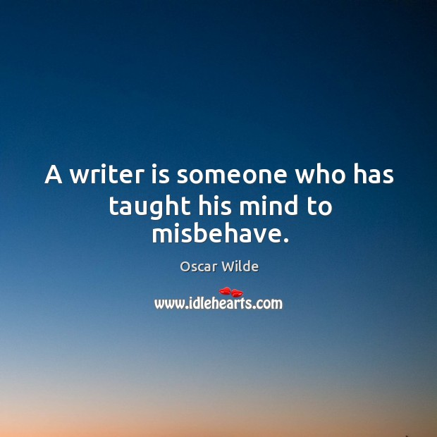 Image, A writer is someone who has taught his mind to misbehave.