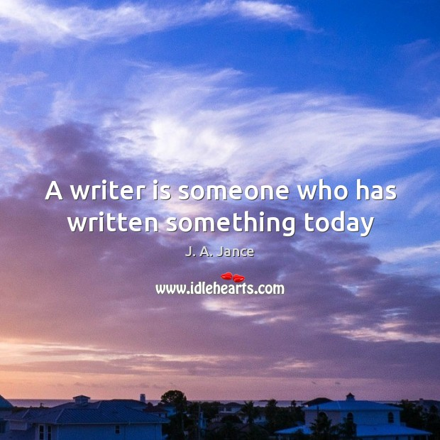 A writer is someone who has written something today J. A. Jance Picture Quote