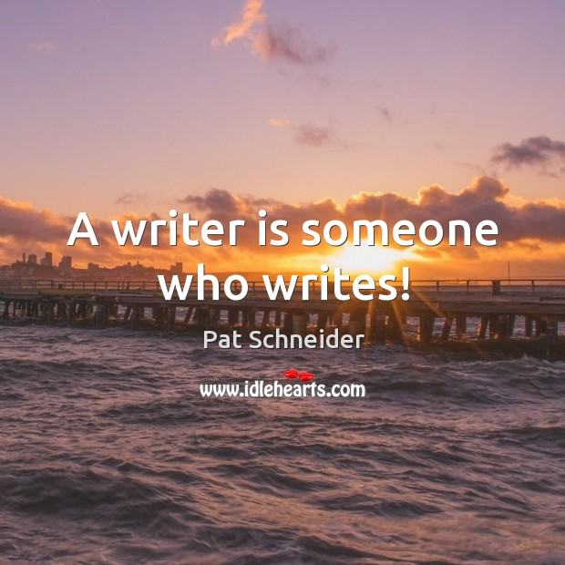A writer is someone who writes! Image