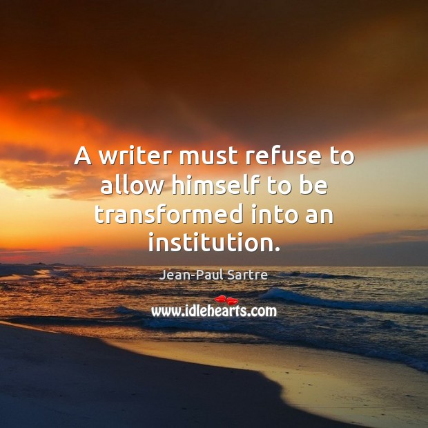 A writer must refuse to allow himself to be transformed into an institution. Image