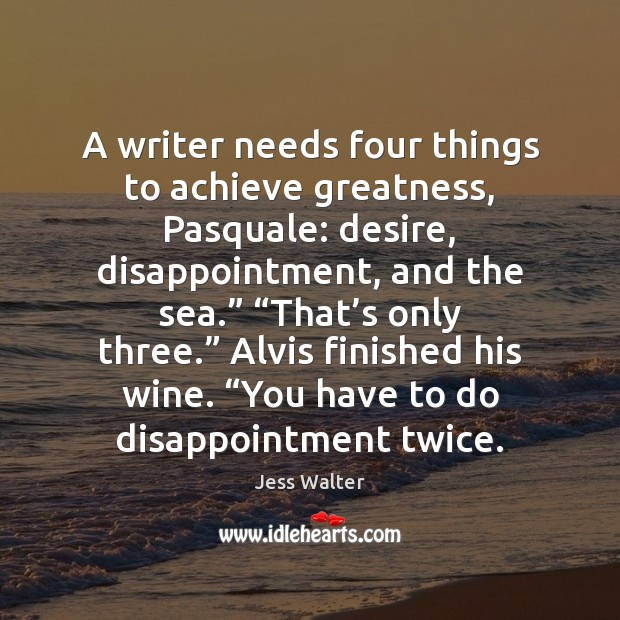 A writer needs four things to achieve greatness, Pasquale: desire, disappointment, and Jess Walter Picture Quote