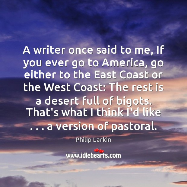 A writer once said to me, If you ever go to America, Philip Larkin Picture Quote