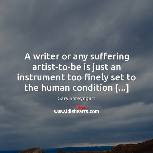A writer or any suffering artist-to-be is just an instrument too finely Gary Shteyngart Picture Quote