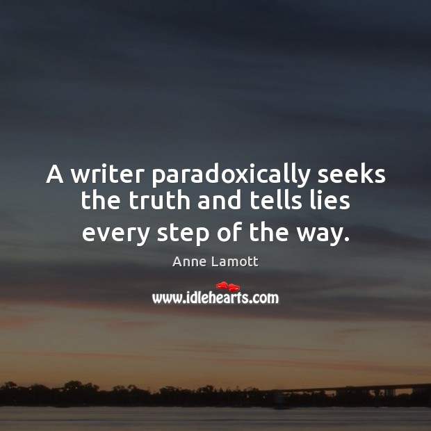 A writer paradoxically seeks the truth and tells lies every step of the way. Anne Lamott Picture Quote