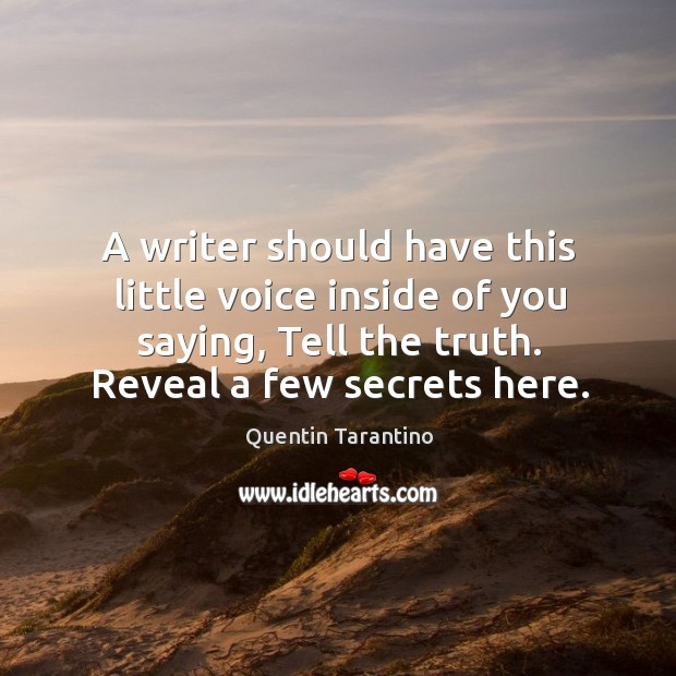 A writer should have this little voice inside of you saying, tell the truth. Reveal a few secrets here. Image