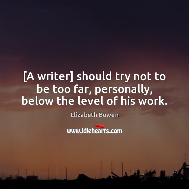 [A writer] should try not to be too far, personally, below the level of his work. Elizabeth Bowen Picture Quote