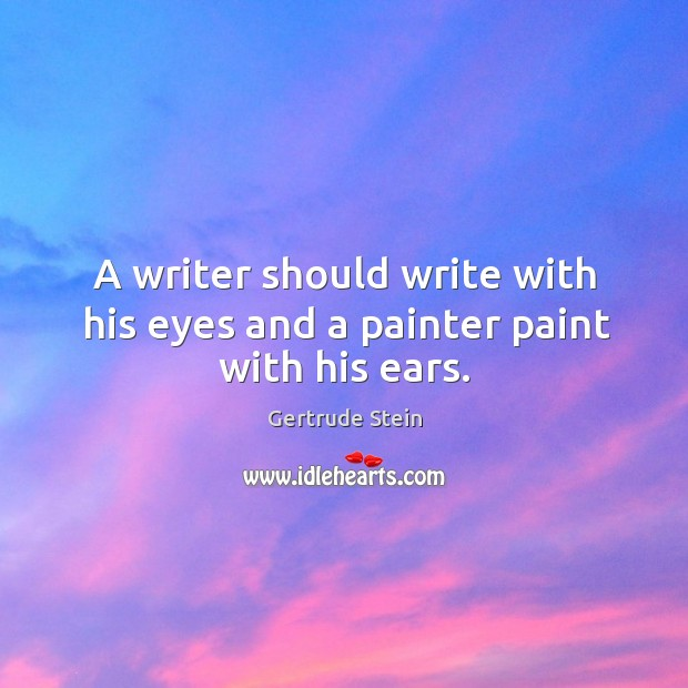 A writer should write with his eyes and a painter paint with his ears. Image