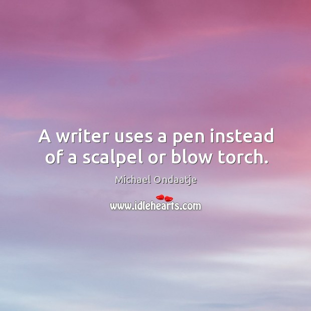 A writer uses a pen instead of a scalpel or blow torch. Image