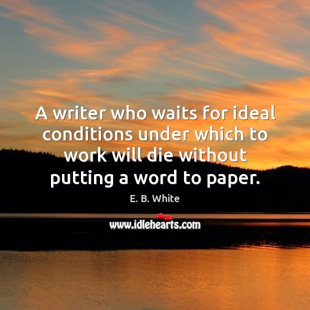 A writer who waits for ideal conditions under which to work will E. B. White Picture Quote