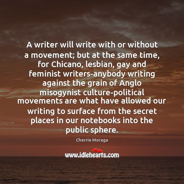 A writer will write with or without a movement; but at the Cherrie Moraga Picture Quote