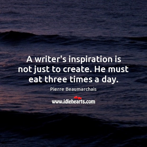A writer's inspiration is not just to create. He must eat three times a day. Image