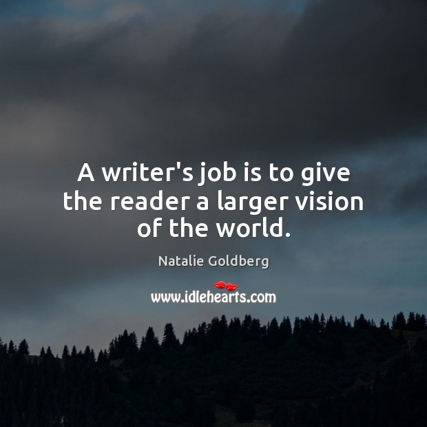 A writer's job is to give the reader a larger vision of the world. Image