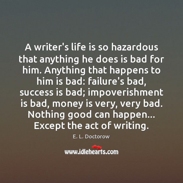 A writer's life is so hazardous that anything he does is bad E. L. Doctorow Picture Quote