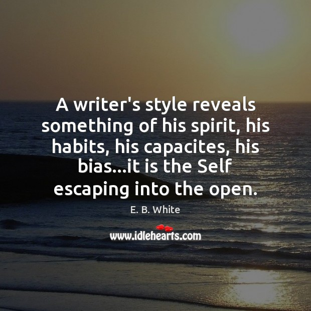 A writer's style reveals something of his spirit, his habits, his capacites, E. B. White Picture Quote