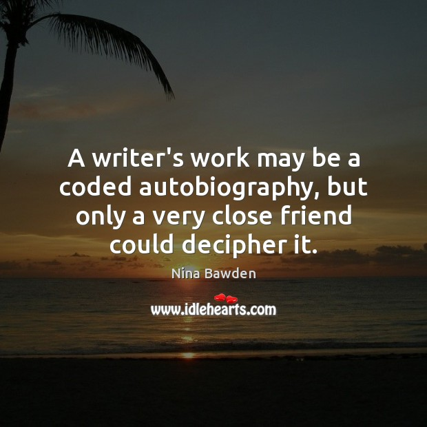 A writer's work may be a coded autobiography, but only a very Image