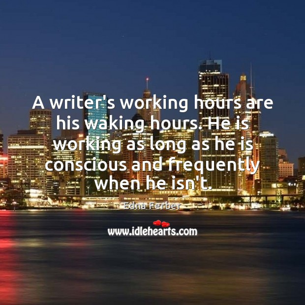 A writer's working hours are his waking hours. He is working as Image
