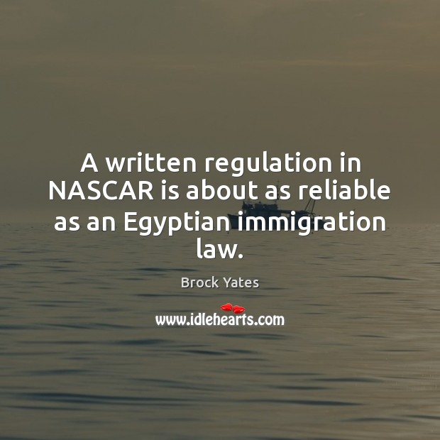 A written regulation in NASCAR is about as reliable as an Egyptian immigration law. Brock Yates Picture Quote