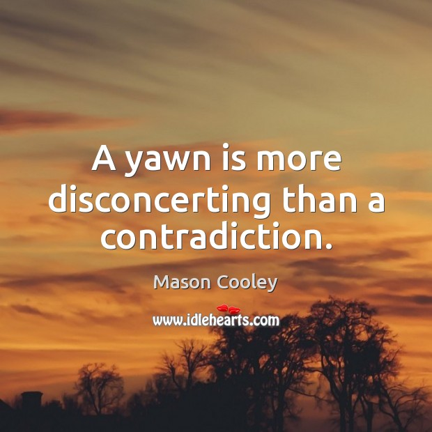A yawn is more disconcerting than a contradiction. Mason Cooley Picture Quote