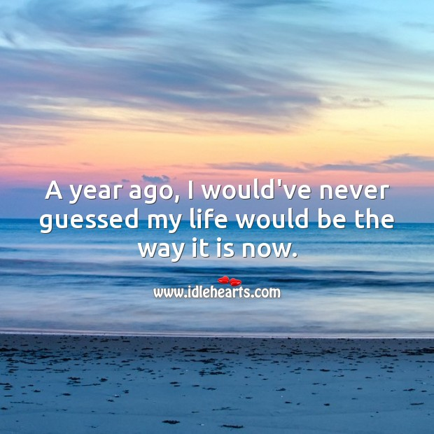 A year ago, I would've never guessed my life would be the way it is now. Life Messages Image