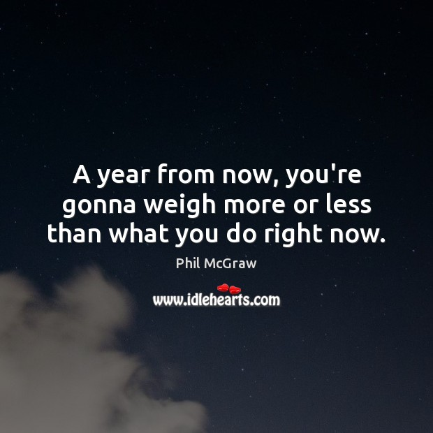 A year from now, you're gonna weigh more or less than what you do right now. Image