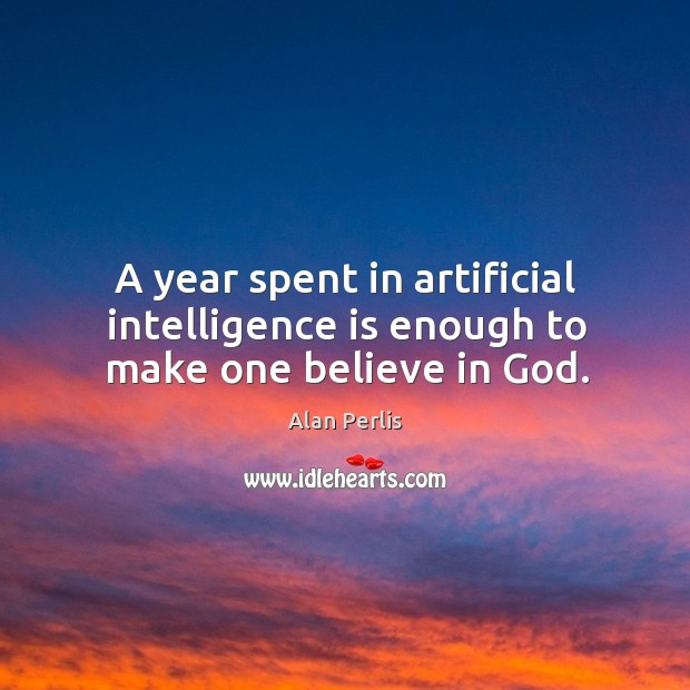 A year spent in artificial intelligence is enough to make one believe in God. Alan Perlis Picture Quote