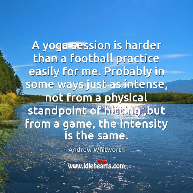 A yoga session is harder than a football practice easily for me. Image