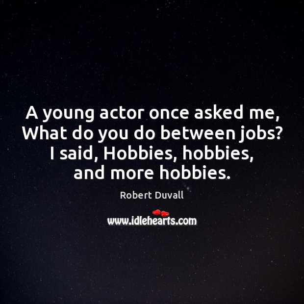 A young actor once asked me, What do you do between jobs? Robert Duvall Picture Quote