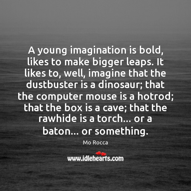 A young imagination is bold, likes to make bigger leaps. It likes Imagination Quotes Image