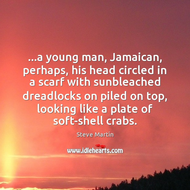 …a young man, Jamaican, perhaps, his head circled in a scarf with Steve Martin Picture Quote