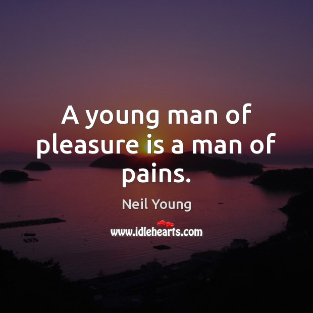 A young man of pleasure is a man of pains. Neil Young Picture Quote