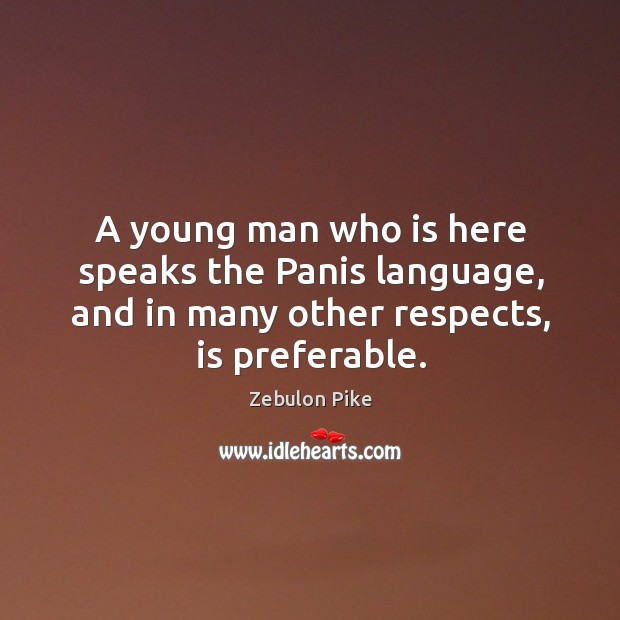 A young man who is here speaks the panis language, and in many other respects, is preferable. Zebulon Pike Picture Quote