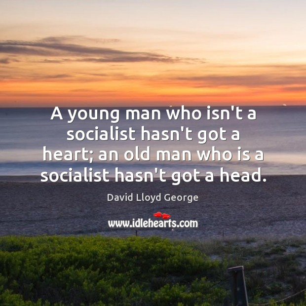 A young man who isn't a socialist hasn't got a heart; an David Lloyd George Picture Quote