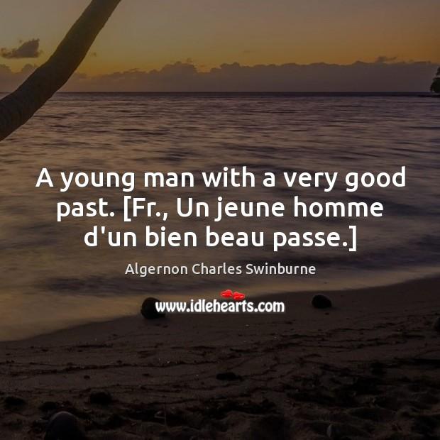 A young man with a very good past. [Fr., Un jeune homme d'un bien beau passe.] Algernon Charles Swinburne Picture Quote