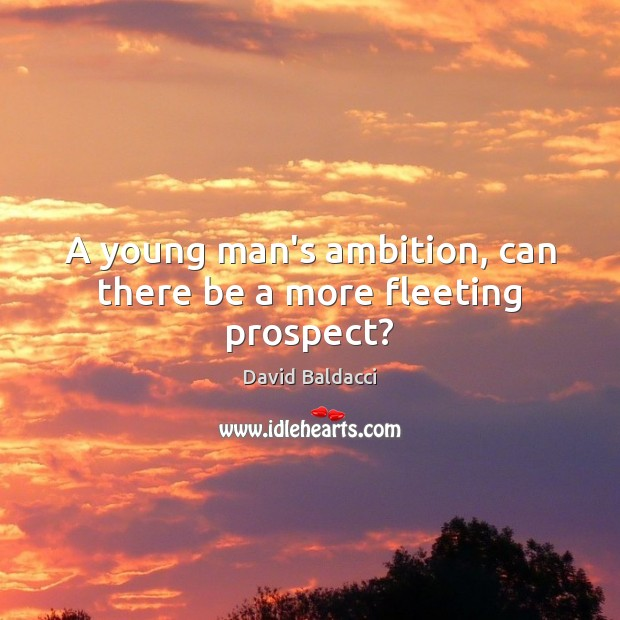 A young man's ambition, can there be a more fleeting prospect? David Baldacci Picture Quote