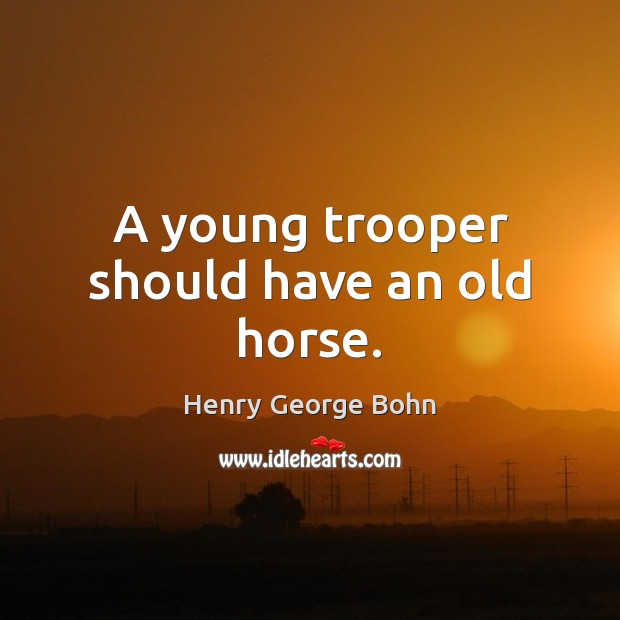 A young trooper should have an old horse. Image
