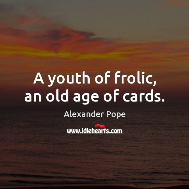 A youth of frolic, an old age of cards. Image