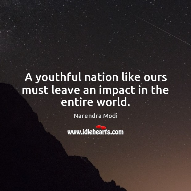 Image, A youthful nation like ours must leave an impact in the entire world.
