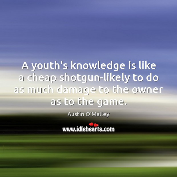 A youth's knowledge is like a cheap shotgun-likely to do as much Austin O'Malley Picture Quote