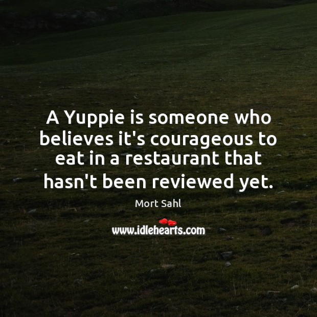 A Yuppie is someone who believes it's courageous to eat in a Image