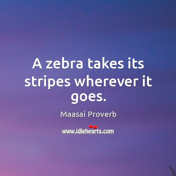 A zebra takes its stripes wherever it goes. Maasai Proverbs Image