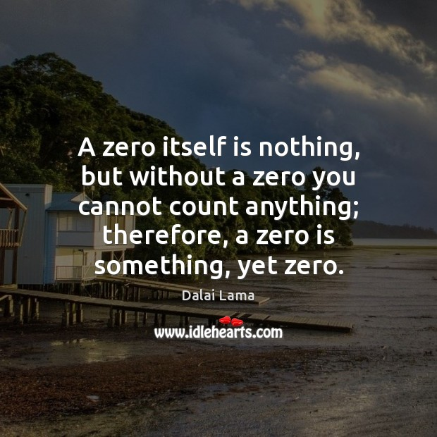 A zero itself is nothing, but without a zero you cannot count Image