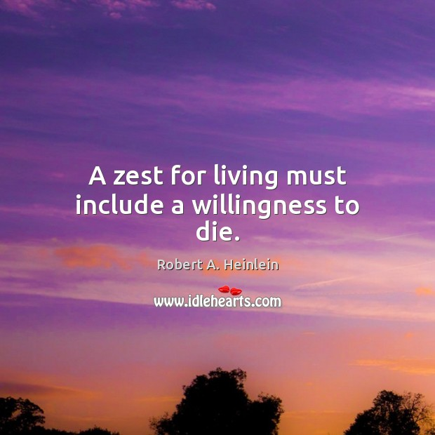 A zest for living must include a willingness to die. Robert A. Heinlein Picture Quote