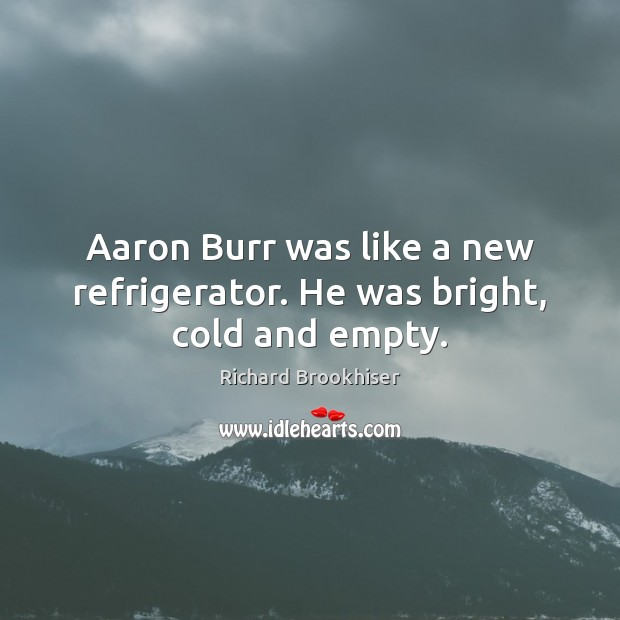 Image, Aaron Burr was like a new refrigerator. He was bright, cold and empty.