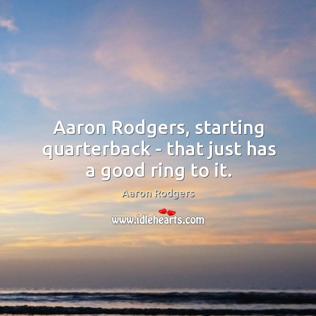 Image, Aaron Rodgers, starting quarterback – that just has a good ring to it.