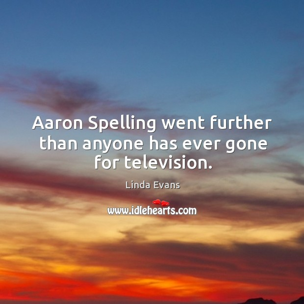 Linda Evans Picture Quote image saying: Aaron spelling went further than anyone has ever gone for television.