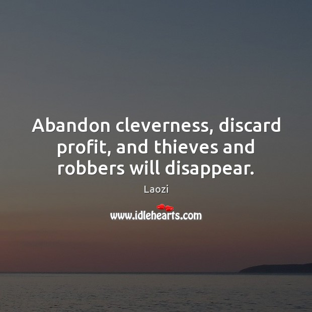 Image, Abandon cleverness, discard profit, and thieves and robbers will disappear.